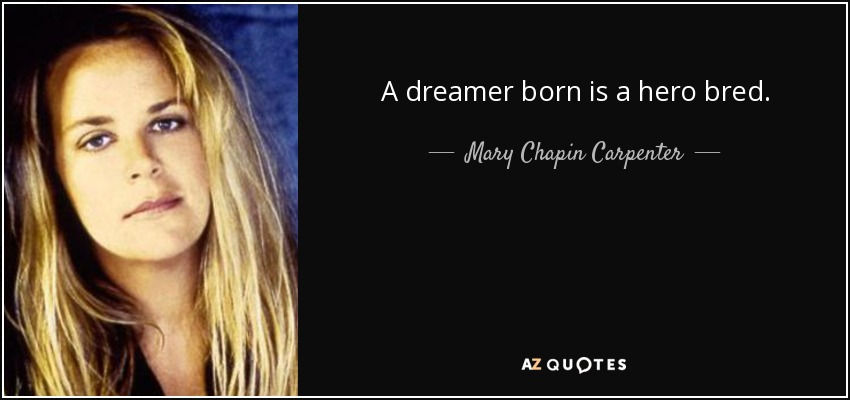 A dreamer born is a hero bred. - Mary Chapin Carpenter