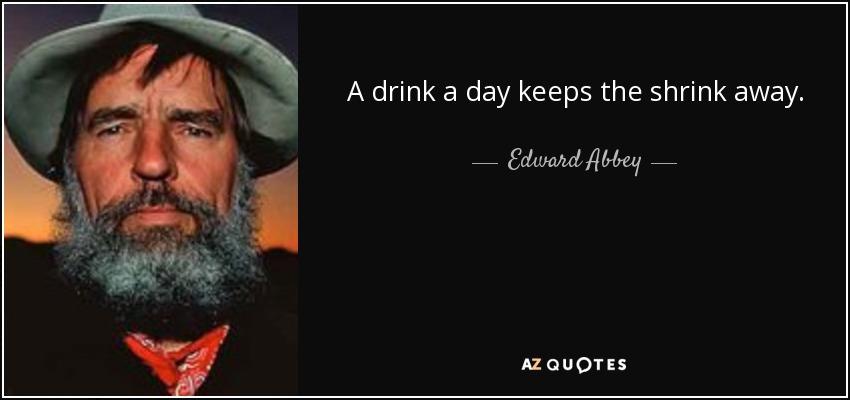 A drink a day keeps the shrink away. - Edward Abbey