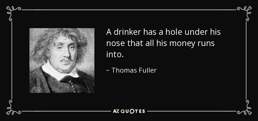 A drinker has a hole under his nose that all his money runs into. - Thomas Fuller