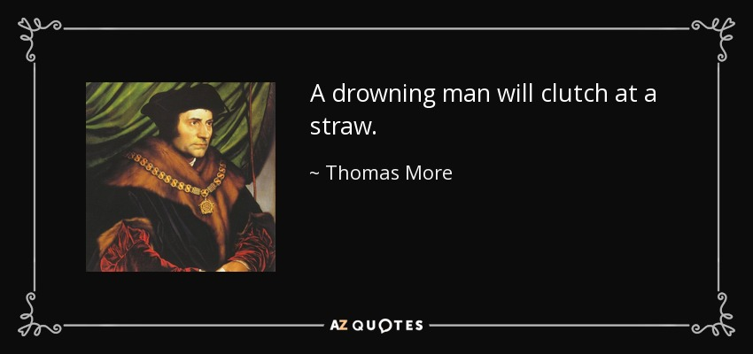 A drowning man will clutch at a straw. - Thomas More