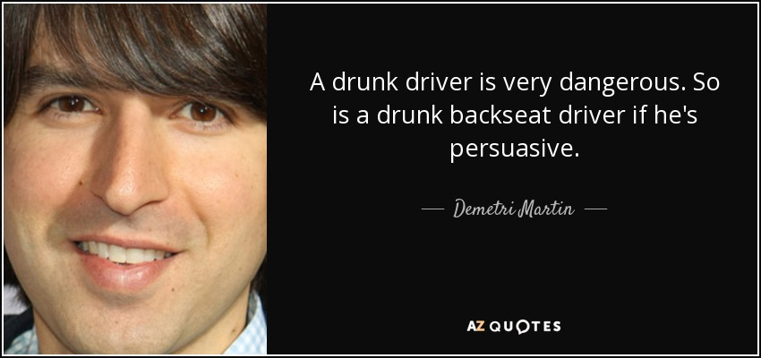 A drunk driver is very dangerous. So is a drunk backseat driver if he's persuasive. - Demetri Martin
