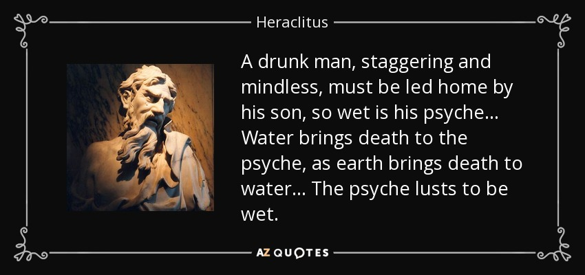 A drunk man, staggering and mindless, must be led home by his son, so wet is his psyche... Water brings death to the psyche, as earth brings death to water... The psyche lusts to be wet. - Heraclitus