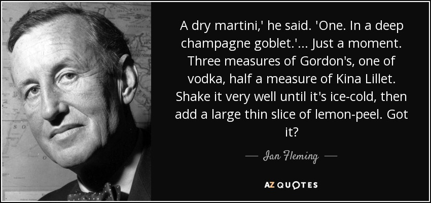 A dry martini,' he said. 'One. In a deep champagne goblet.' ... Just a moment. Three measures of Gordon's, one of vodka, half a measure of Kina Lillet. Shake it very well until it's ice-cold, then add a large thin slice of lemon-peel. Got it? - Ian Fleming