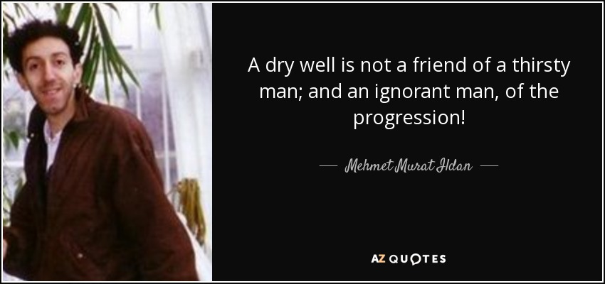 A dry well is not a friend of a thirsty man; and an ignorant man, of the progression! - Mehmet Murat Ildan