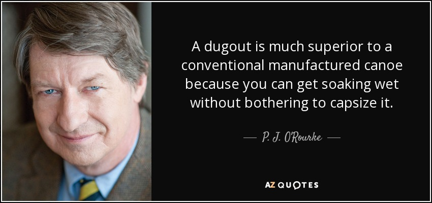 A dugout is much superior to a conventional manufactured canoe because you can get soaking wet without bothering to capsize it. - P. J. O'Rourke
