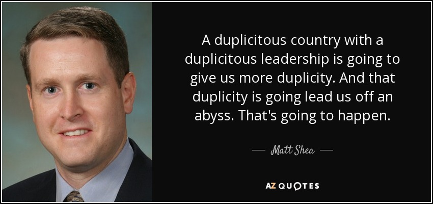 A duplicitous country with a duplicitous leadership is going to give us more duplicity. And that duplicity is going lead us off an abyss. That's going to happen. - Matt Shea