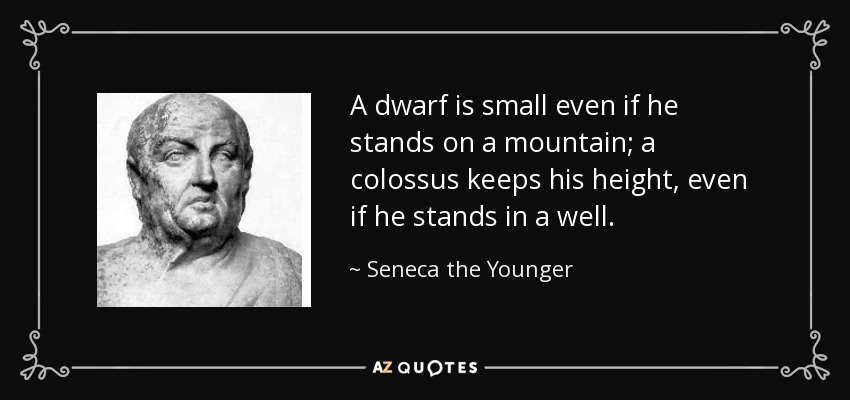 A dwarf is small even if he stands on a mountain; a colossus keeps his height, even if he stands in a well. - Seneca the Younger
