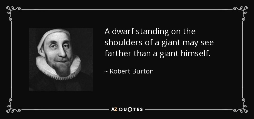 A dwarf standing on the shoulders of a giant may see farther than a giant himself. - Robert Burton