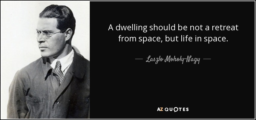 A dwelling should be not a retreat from space, but life in space. - Laszlo Moholy-Nagy