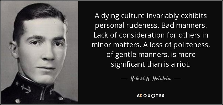 A dying culture invariably exhibits personal rudeness. Bad manners. Lack of consideration for others in minor matters. A loss of politeness, of gentle manners, is more significant than is a riot. - Robert A. Heinlein