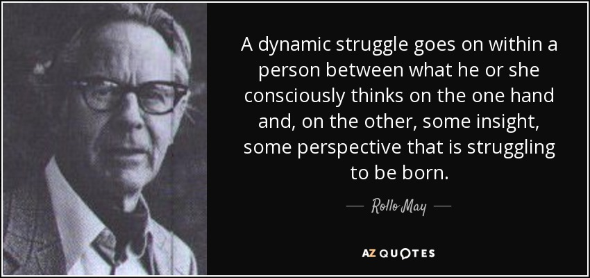A dynamic struggle goes on within a person between what he or she consciously thinks on the one hand and, on the other, some insight, some perspective that is struggling to be born. - Rollo May