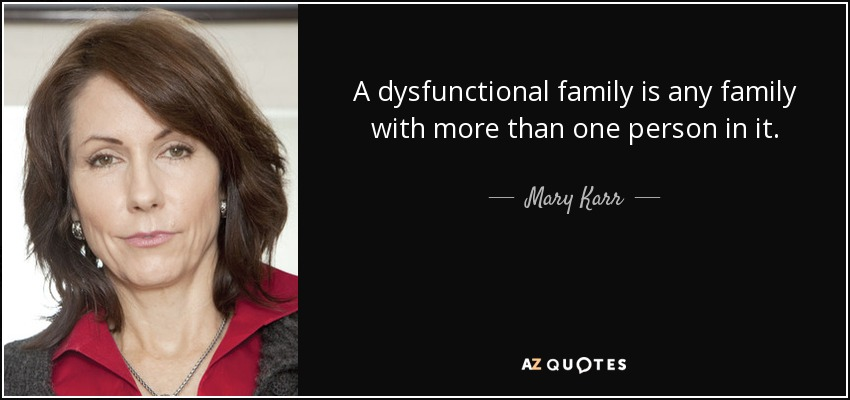 A dysfunctional family is any family with more than one person in it. - Mary Karr