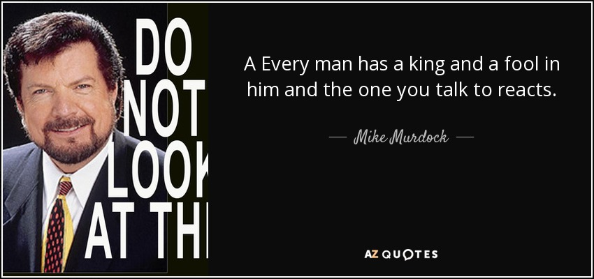 A Every man has a king and a fool in him and the one you talk to reacts. - Mike Murdock