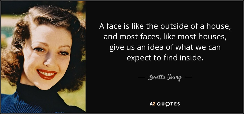A face is like the outside of a house, and most faces, like most houses, give us an idea of what we can expect to find inside. - Loretta Young