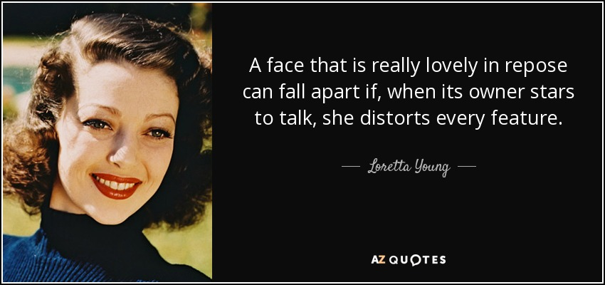 A face that is really lovely in repose can fall apart if, when its owner stars to talk, she distorts every feature. - Loretta Young