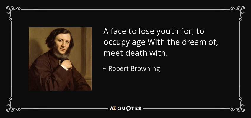 A face to lose youth for, to occupy age With the dream of, meet death with. - Robert Browning