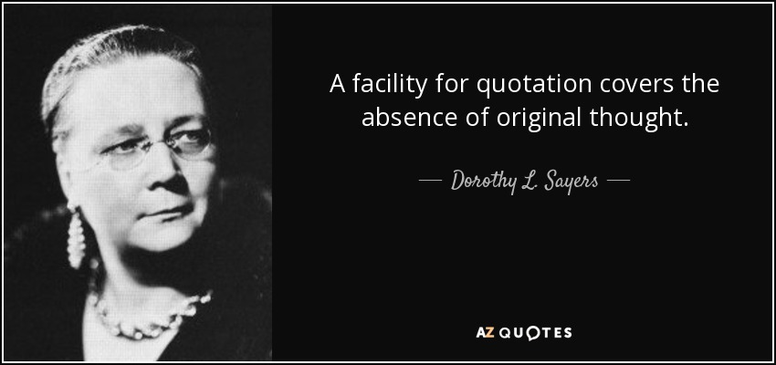A facility for quotation covers the absence of original thought. - Dorothy L. Sayers
