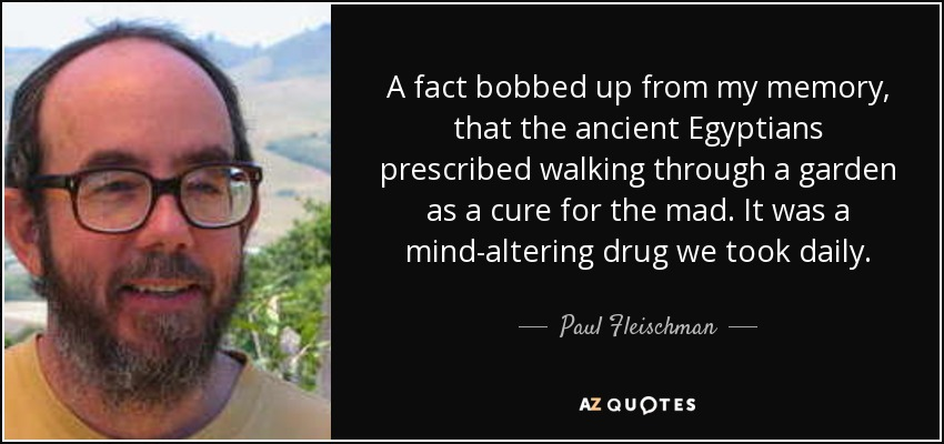A fact bobbed up from my memory, that the ancient Egyptians prescribed walking through a garden as a cure for the mad. It was a mind-altering drug we took daily. - Paul Fleischman