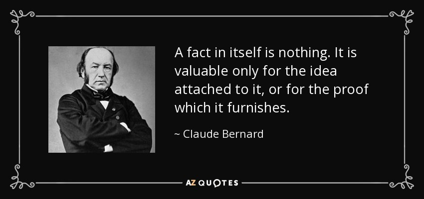 A fact in itself is nothing. It is valuable only for the idea attached to it, or for the proof which it furnishes. - Claude Bernard