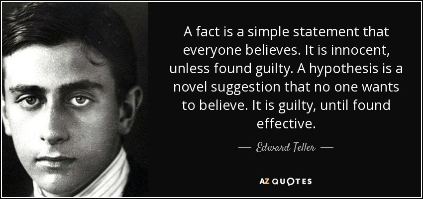 A fact is a simple statement that everyone believes. It is innocent, unless found guilty. A hypothesis is a novel suggestion that no one wants to believe. It is guilty, until found effective. - Edward Teller