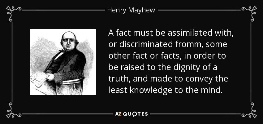 A fact must be assimilated with, or discriminated fromm, some other fact or facts, in order to be raised to the dignity of a truth, and made to convey the least knowledge to the mind. - Henry Mayhew