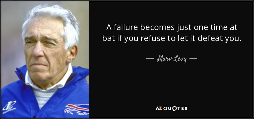 A failure becomes just one time at bat if you refuse to let it defeat you. - Marv Levy