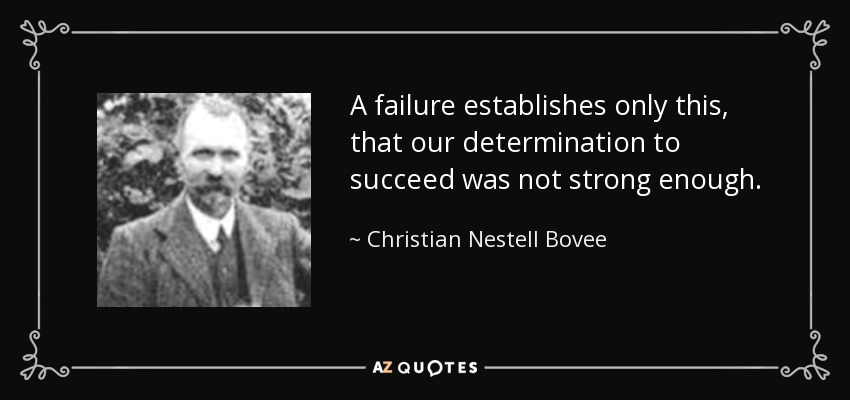 A failure establishes only this, that our determination to succeed was not strong enough. - Christian Nestell Bovee