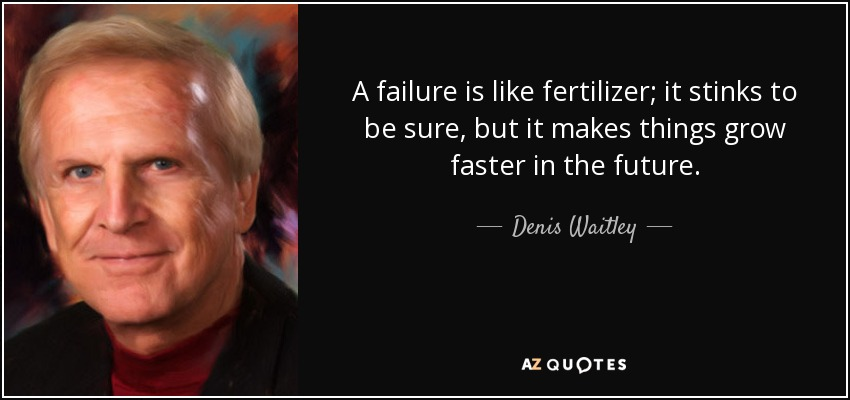 A failure is like fertilizer; it stinks to be sure, but it makes things grow faster in the future. - Denis Waitley