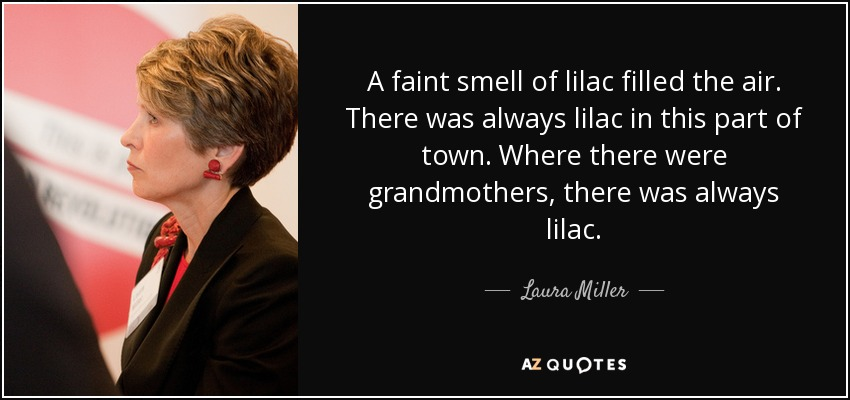 A faint smell of lilac filled the air. There was always lilac in this part of town. Where there were grandmothers, there was always lilac. - Laura Miller