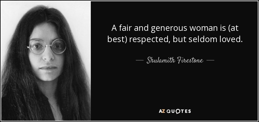 A fair and generous woman is (at best) respected, but seldom loved. - Shulamith Firestone