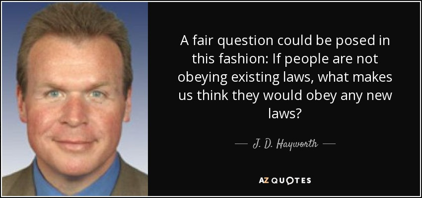 A fair question could be posed in this fashion: If people are not obeying existing laws, what makes us think they would obey any new laws? - J. D. Hayworth