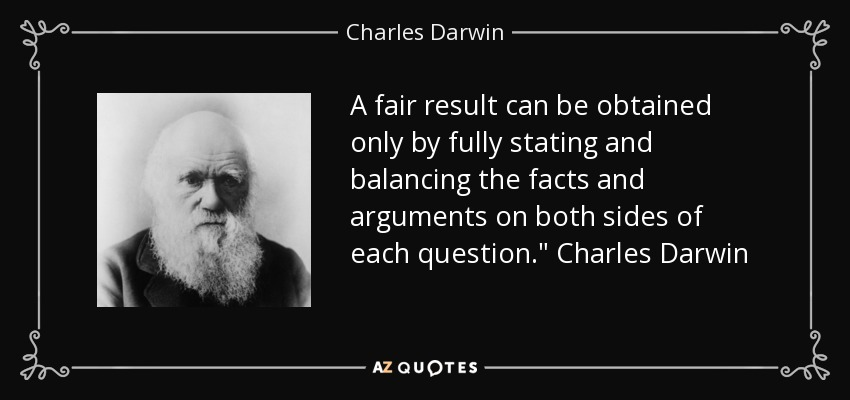 A fair result can be obtained only by fully stating and balancing the facts and arguments on both sides of each question.
