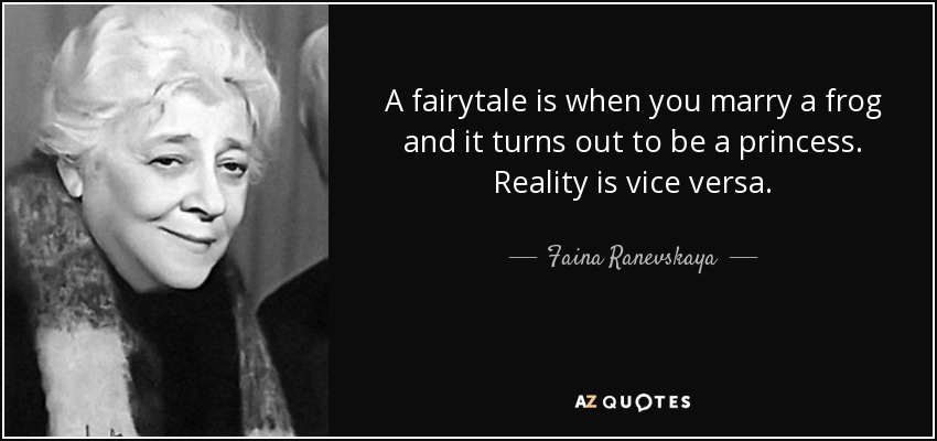 A fairytale is when you marry a frog and it turns out to be a princess. Reality is vice versa. - Faina Ranevskaya