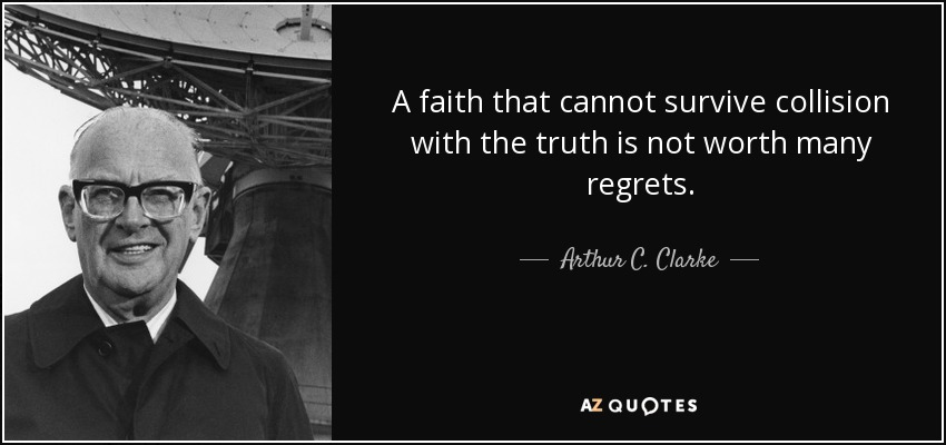 A faith that cannot survive collision with the truth is not worth many regrets. - Arthur C. Clarke