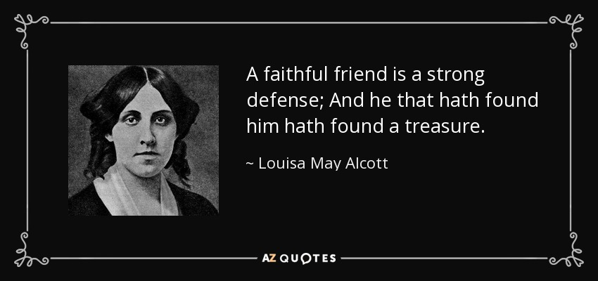 A faithful friend is a strong defense; And he that hath found him hath found a treasure. - Louisa May Alcott