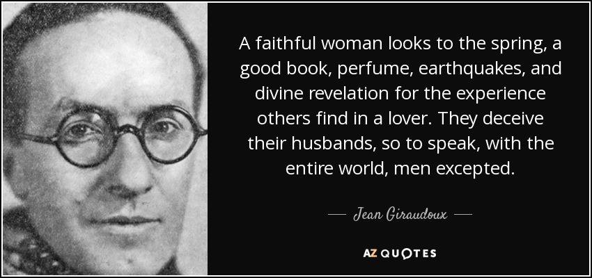 A faithful woman looks to the spring, a good book, perfume, earthquakes, and divine revelation for the experience others find in a lover. They deceive their husbands, so to speak, with the entire world, men excepted. - Jean Giraudoux