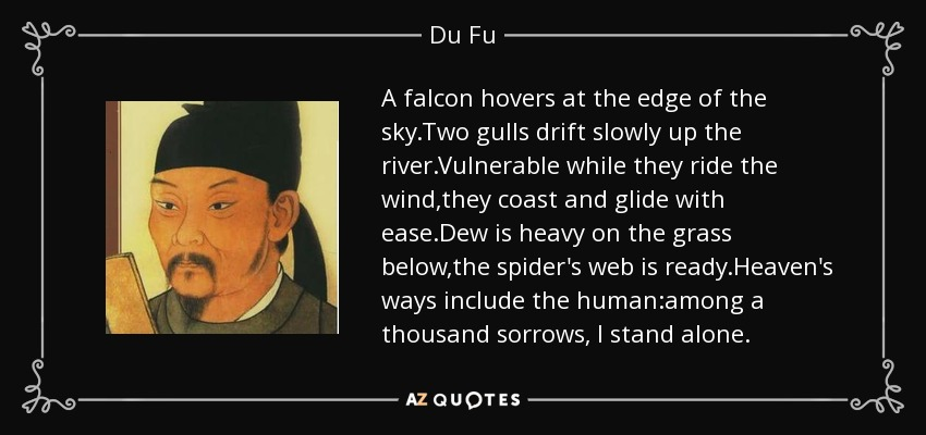 A falcon hovers at the edge of the sky.Two gulls drift slowly up the river.Vulnerable while they ride the wind,they coast and glide with ease.Dew is heavy on the grass below,the spider's web is ready.Heaven's ways include the human:among a thousand sorrows, I stand alone. - Du Fu