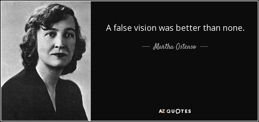 A false vision was better than none. - Martha Ostenso