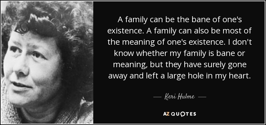 A family can be the bane of one's existence. A family can also be most of the meaning of one's existence. I don't know whether my family is bane or meaning, but they have surely gone away and left a large hole in my heart. - Keri Hulme