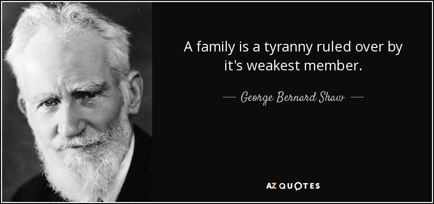 A family is a tyranny ruled over by it's weakest member. - George Bernard Shaw