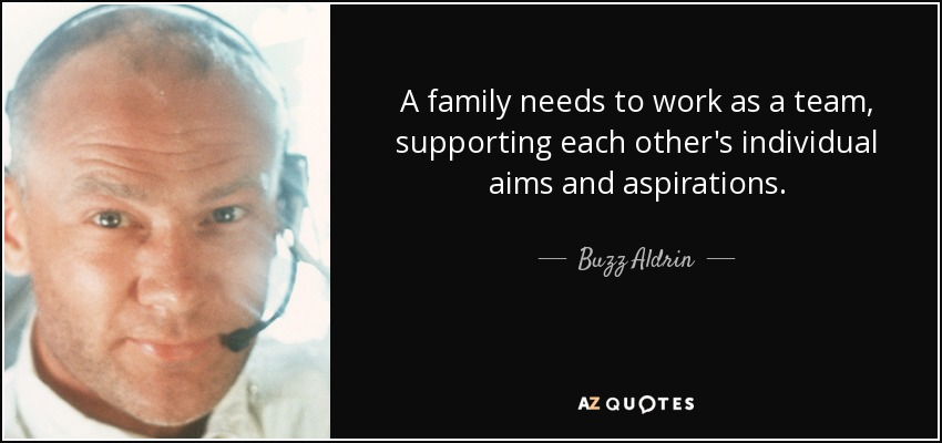 A family needs to work as a team, supporting each other's individual aims and aspirations. - Buzz Aldrin