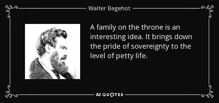 A family on the throne is an interesting idea. It brings down the pride of sovereignty to the level of petty life. - Walter Bagehot