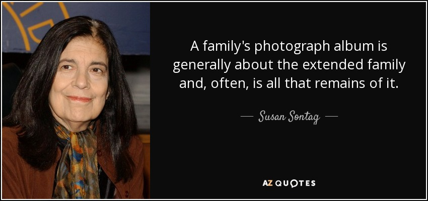 A family's photograph album is generally about the extended family and, often, is all that remains of it. - Susan Sontag