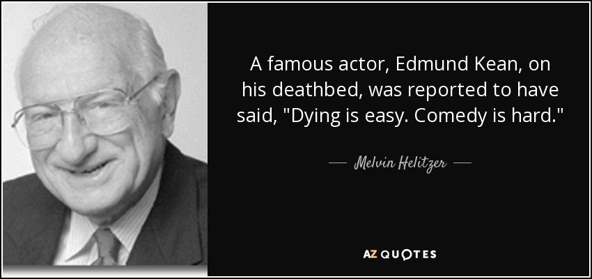 A famous actor, Edmund Kean, on his deathbed, was reported to have said,