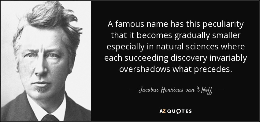 A famous name has this peculiarity that it becomes gradually smaller especially in natural sciences where each succeeding discovery invariably overshadows what precedes. - Jacobus Henricus van 't Hoff