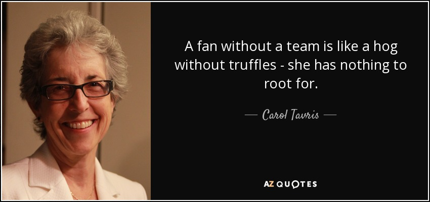 A fan without a team is like a hog without truffles - she has nothing to root for. - Carol Tavris