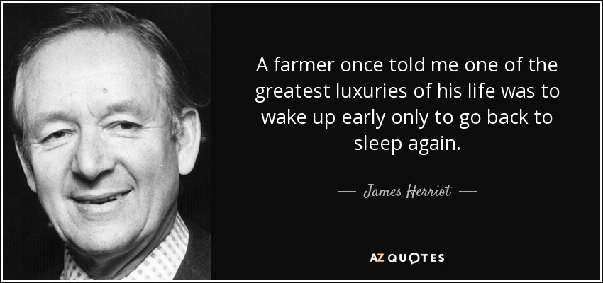 A farmer once told me one of the greatest luxuries of his life was to wake up early only to go back to sleep again. - James Herriot
