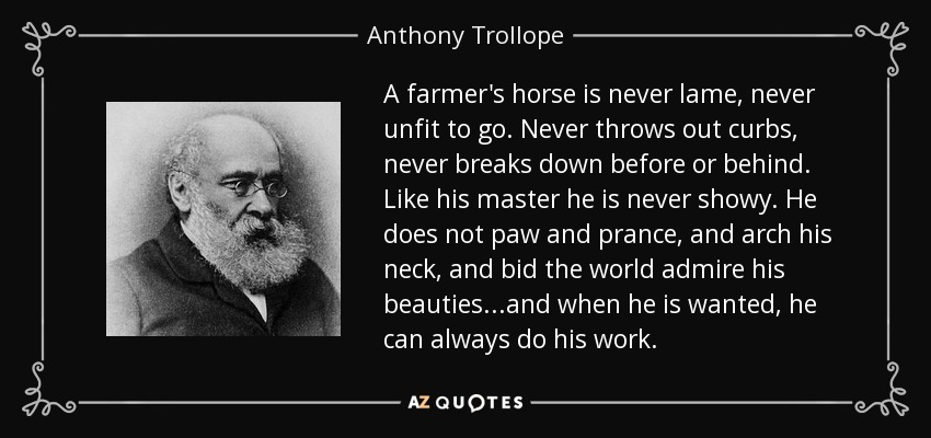 A farmer's horse is never lame, never unfit to go. Never throws out curbs, never breaks down before or behind. Like his master he is never showy. He does not paw and prance, and arch his neck, and bid the world admire his beauties...and when he is wanted, he can always do his work. - Anthony Trollope