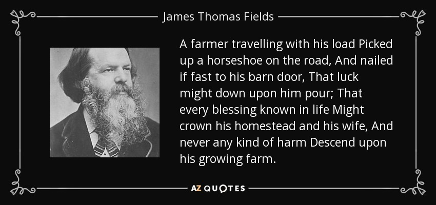 A farmer travelling with his load Picked up a horseshoe on the road, And nailed if fast to his barn door, That luck might down upon him pour; That every blessing known in life Might crown his homestead and his wife, And never any kind of harm Descend upon his growing farm. - James Thomas Fields