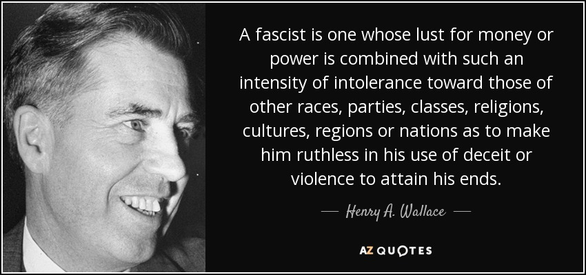 A fascist is one whose lust for money or power is combined with such an intensity of intolerance toward those of other races, parties, classes, religions, cultures, regions or nations as to make him ruthless in his use of deceit or violence to attain his ends. - Henry A. Wallace